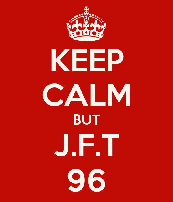 KEEP CALM BUT J.F.T 96
