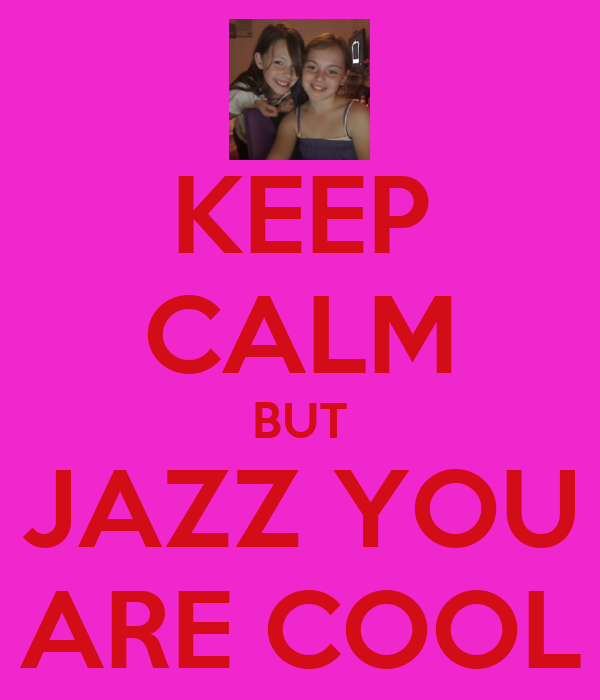 KEEP CALM BUT JAZZ YOU ARE COOL