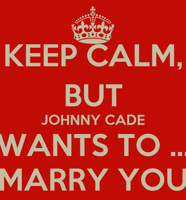 KEEP CALM, BUT JOHNNY CADE WANTS TO ... MARRY YOU