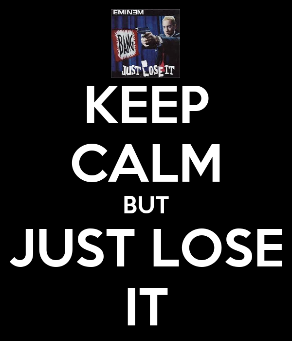 KEEP CALM BUT JUST LOSE IT