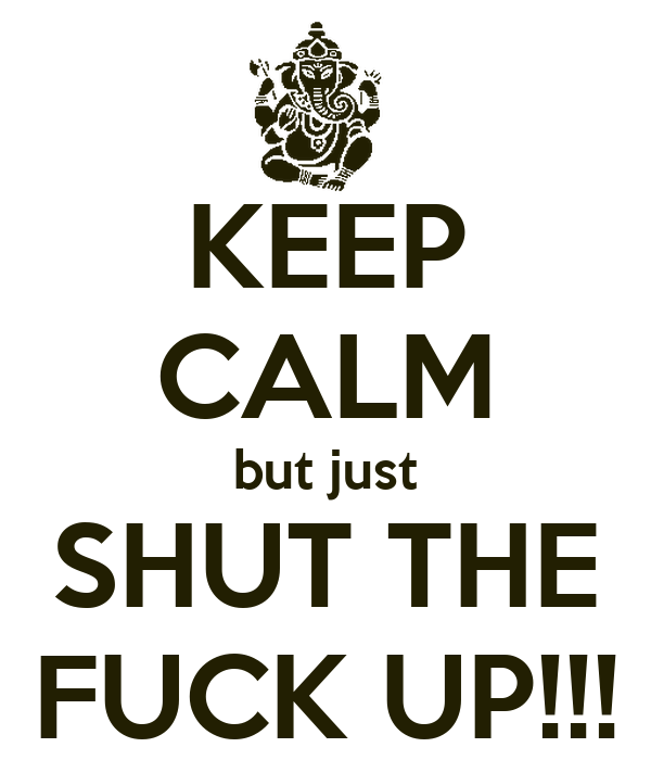 KEEP CALM but just SHUT THE FUCK UP!!!