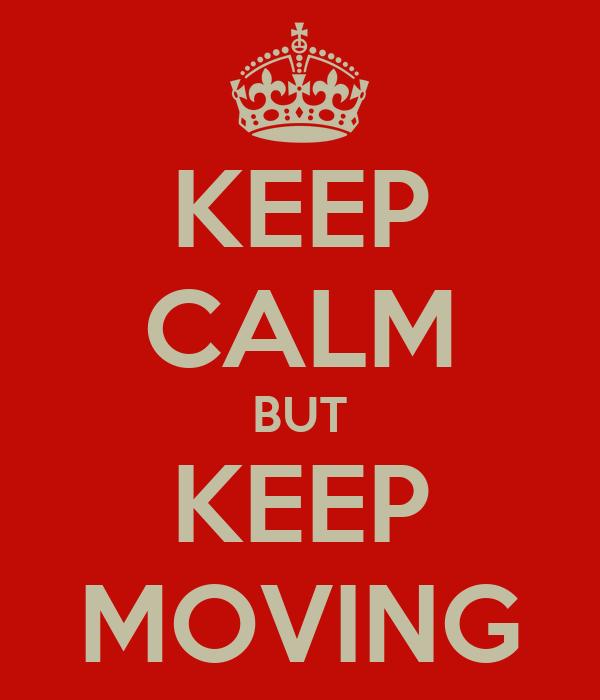 KEEP CALM BUT KEEP MOVING
