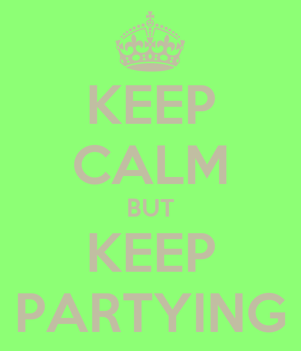 KEEP CALM BUT KEEP PARTYING