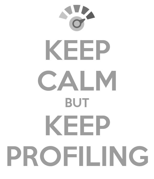 KEEP CALM BUT KEEP PROFILING