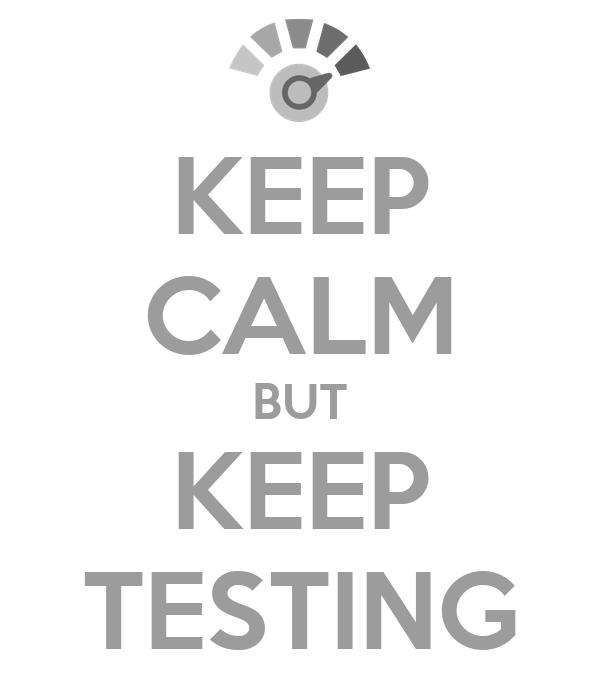KEEP CALM BUT KEEP TESTING