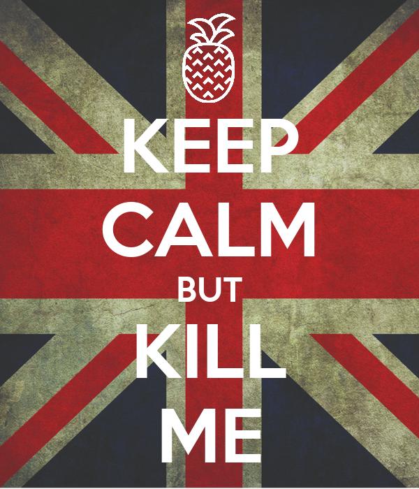 KEEP CALM BUT KILL ME