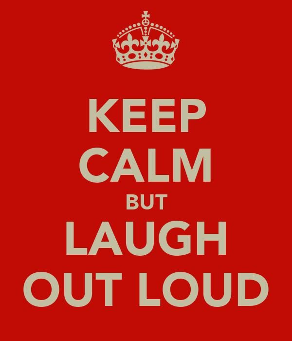 KEEP CALM BUT LAUGH OUT LOUD