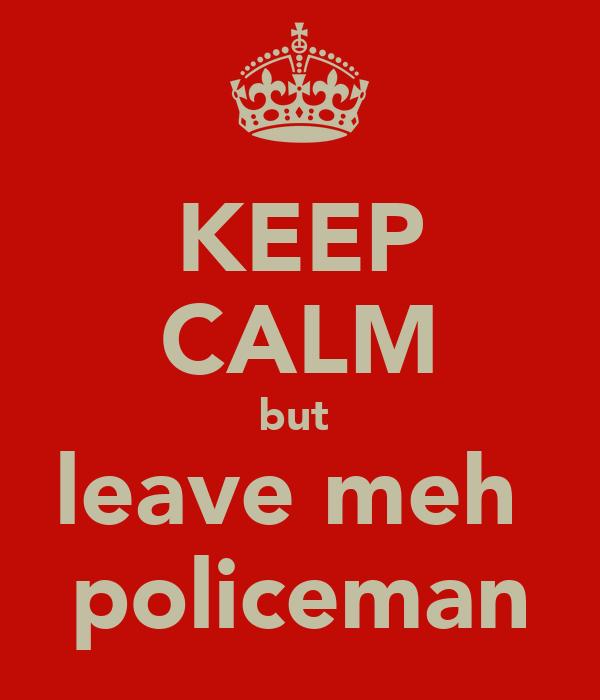 KEEP CALM but  leave meh  policeman