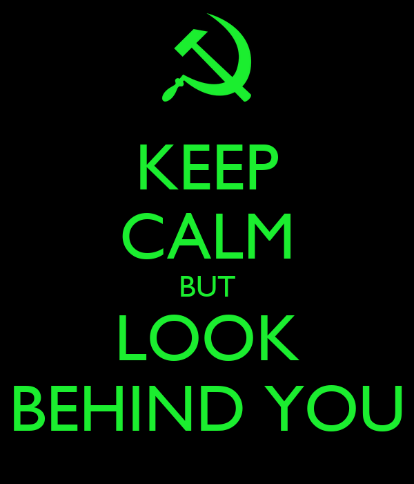 KEEP CALM BUT LOOK BEHIND YOU