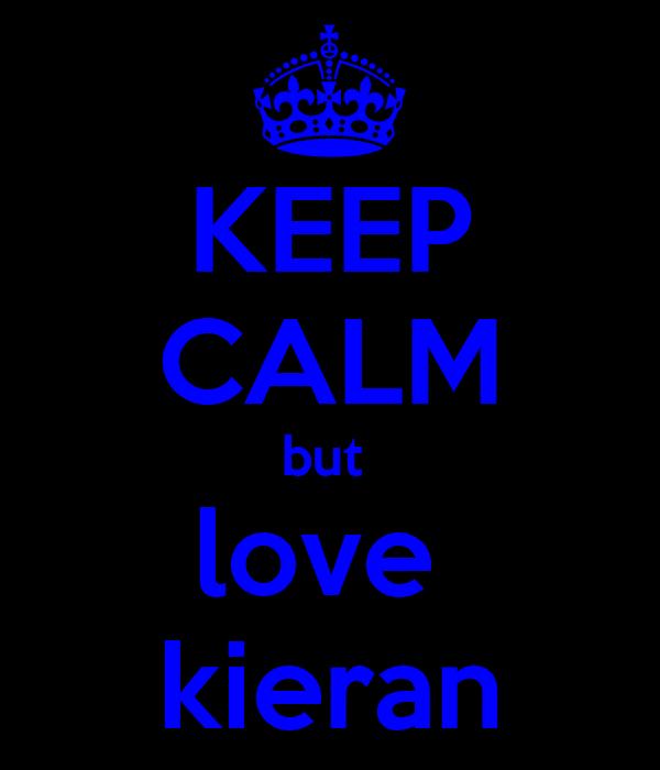 KEEP CALM but  love  kieran