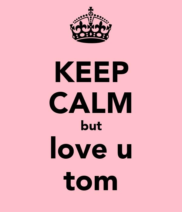 KEEP CALM but love u tom
