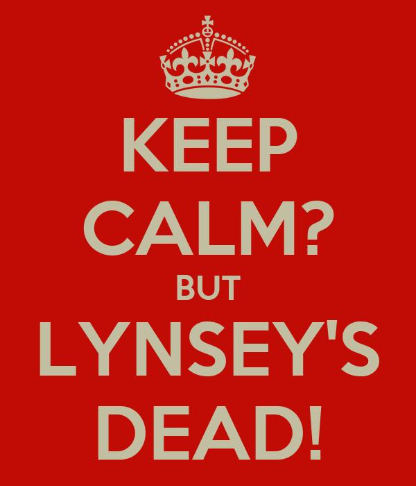 KEEP CALM? BUT LYNSEY'S DEAD!