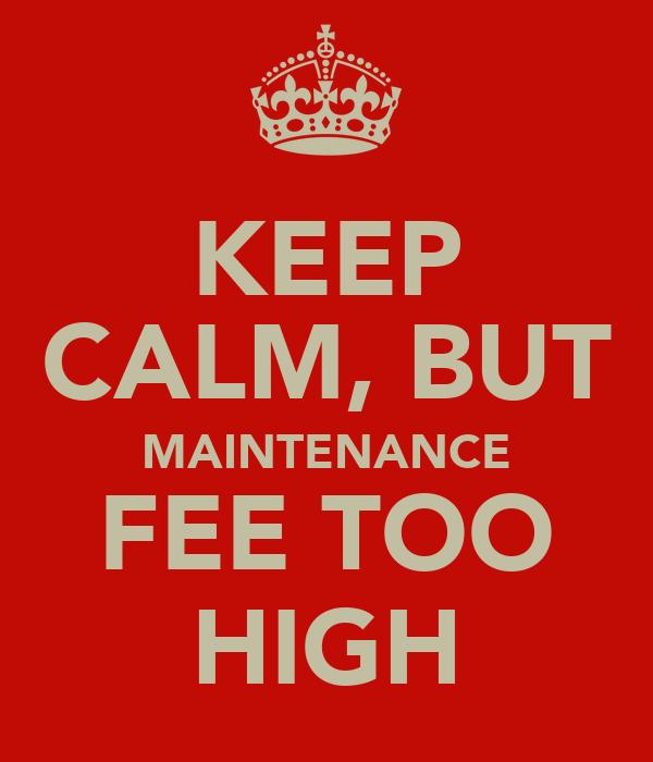 KEEP CALM, BUT MAINTENANCE FEE TOO HIGH