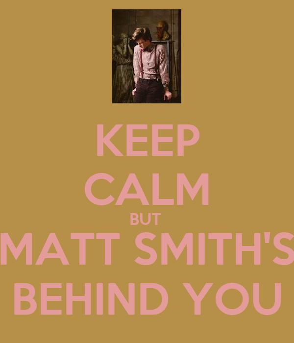 KEEP CALM BUT  MATT SMITH'S BEHIND YOU