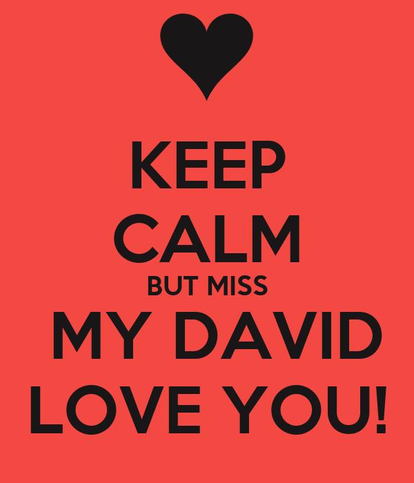 KEEP CALM BUT MISS  MY DAVID LOVE YOU!
