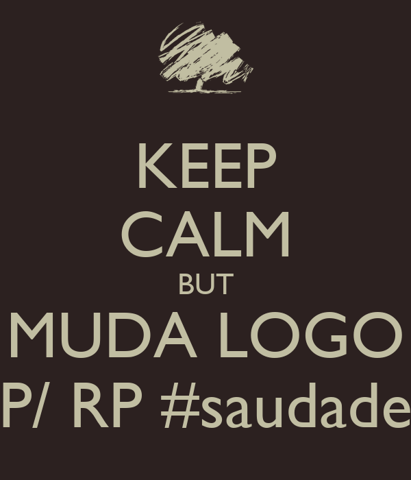 KEEP CALM BUT MUDA LOGO P/ RP #saudade