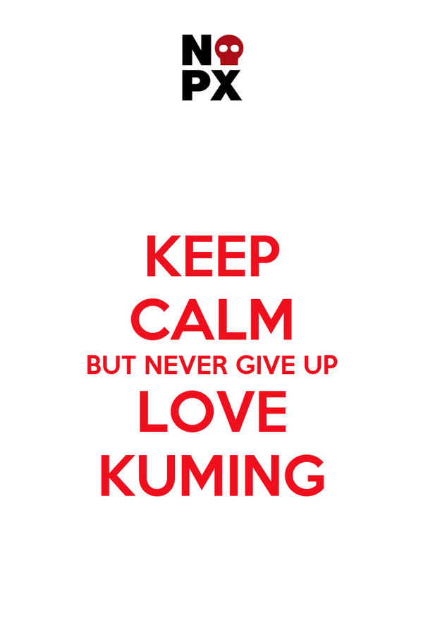 KEEP CALM BUT NEVER GIVE UP LOVE KUMING