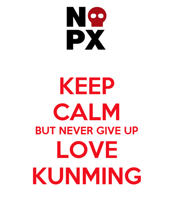 KEEP CALM BUT NEVER GIVE UP LOVE KUNMING