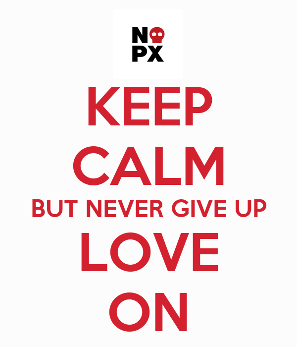 KEEP CALM BUT NEVER GIVE UP LOVE ON