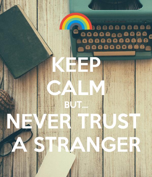 KEEP CALM BUT... NEVER TRUST  A STRANGER