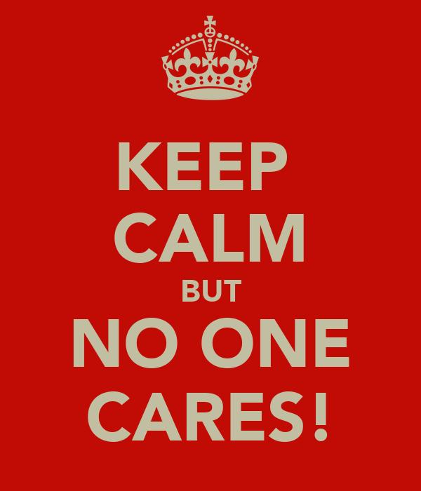 KEEP  CALM BUT NO ONE CARES!