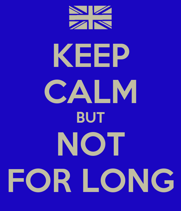 KEEP CALM BUT NOT FOR LONG