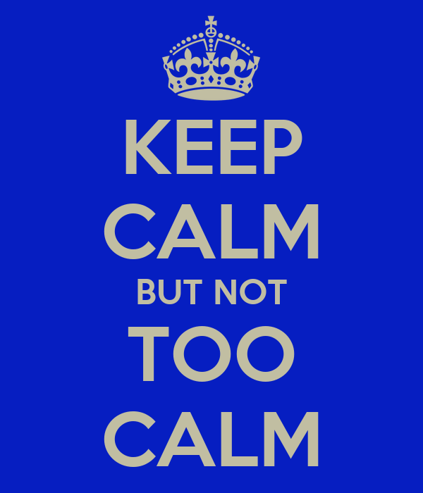 KEEP CALM BUT NOT TOO CALM