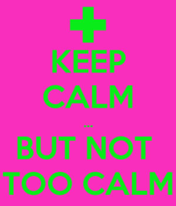 KEEP CALM ... BUT NOT  TOO CALM