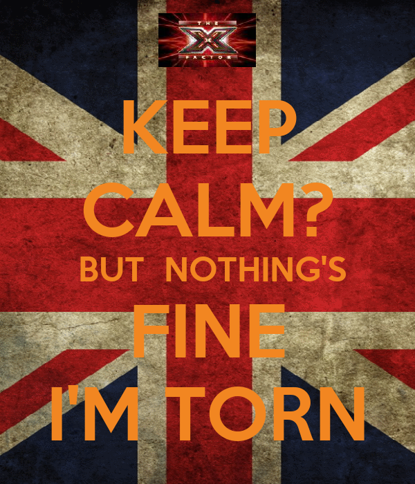 KEEP CALM?  BUT  NOTHING'S FINE I'M TORN