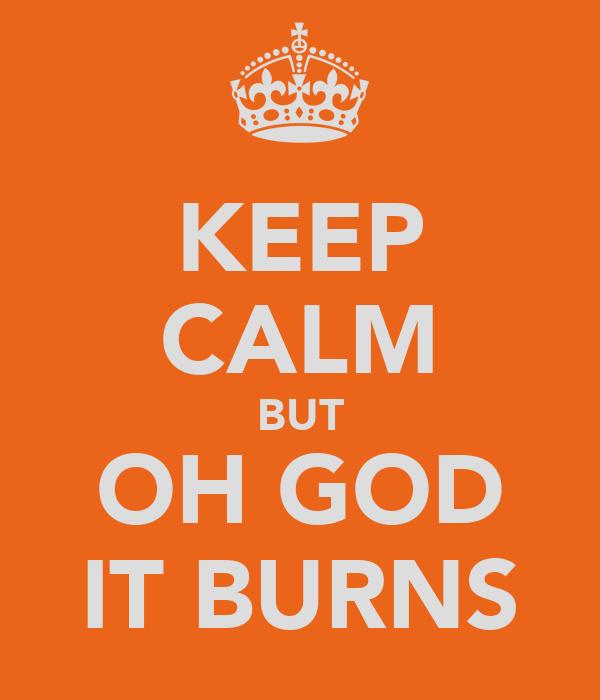 KEEP CALM BUT OH GOD IT BURNS
