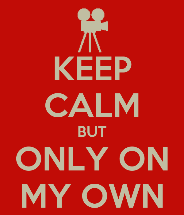 KEEP CALM BUT ONLY ON MY OWN