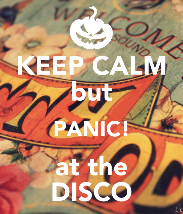 KEEP CALM but PANIC! at the DISCO