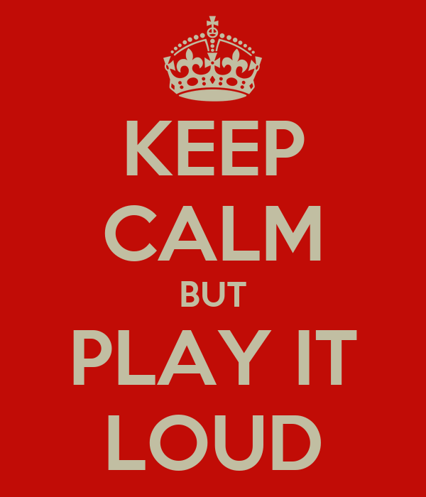 KEEP CALM BUT PLAY IT LOUD