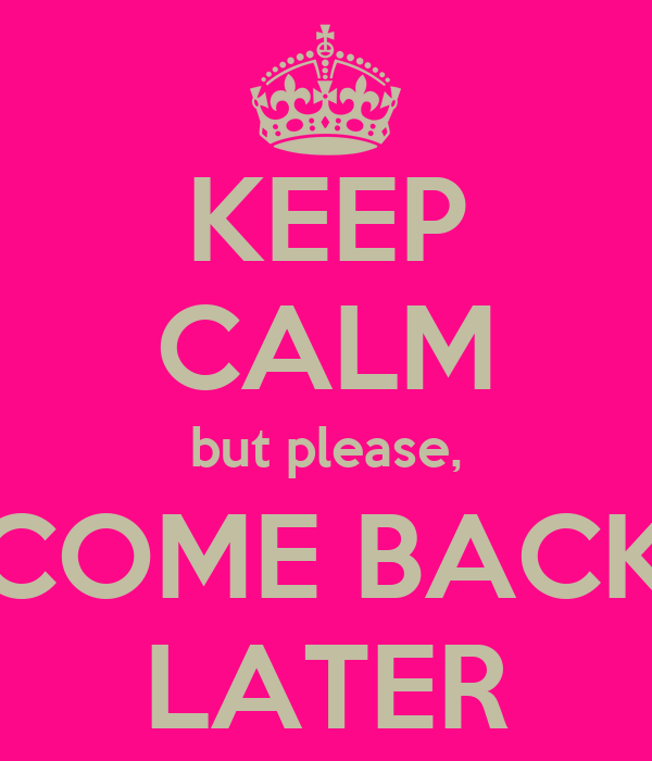KEEP CALM but please, COME BACK LATER