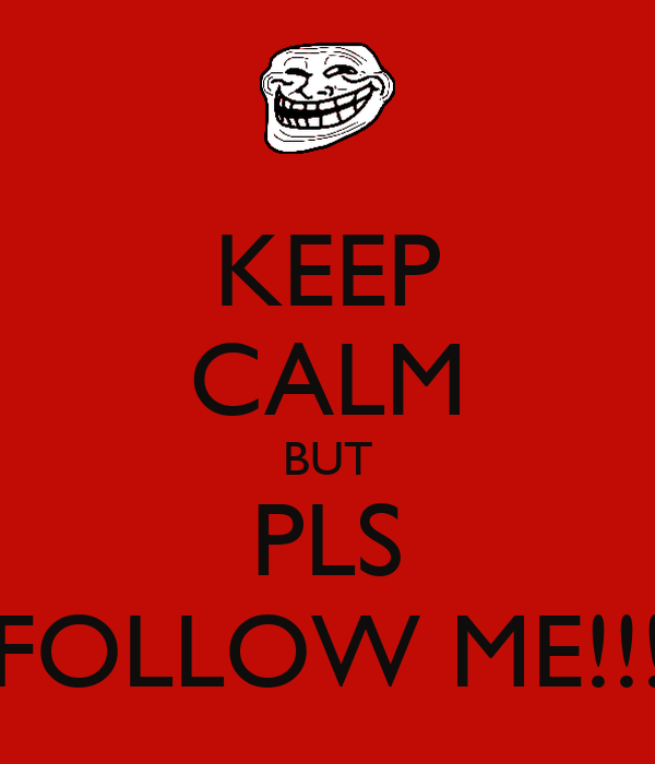 KEEP CALM BUT PLS FOLLOW ME!!!