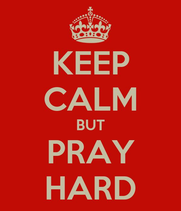 KEEP CALM BUT PRAY HARD