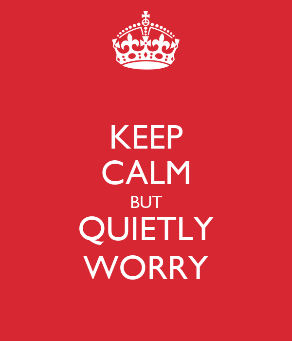 KEEP CALM BUT QUIETLY WORRY