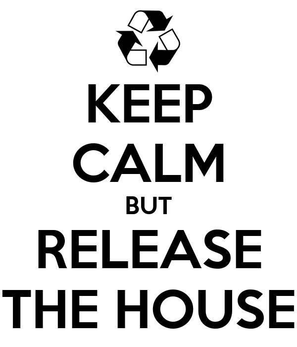 KEEP CALM BUT RELEASE THE HOUSE