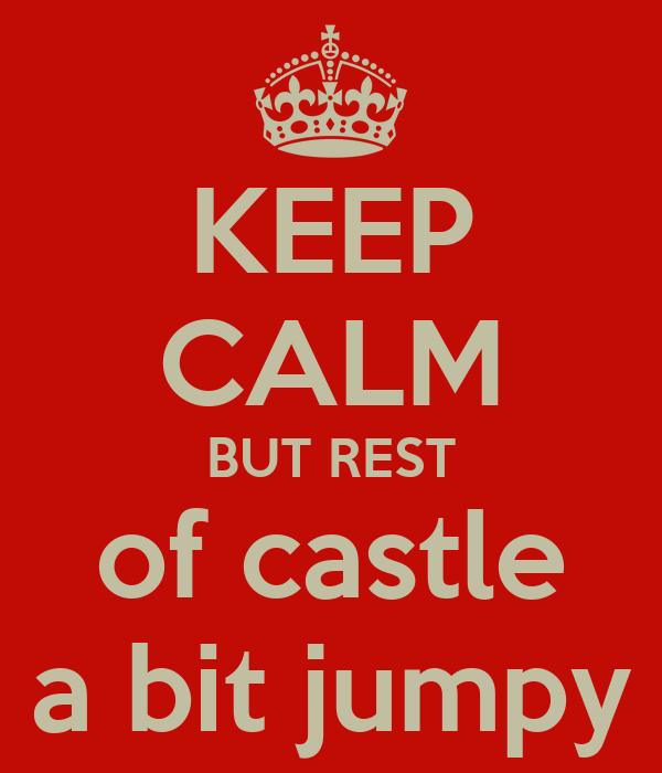 KEEP CALM BUT REST of castle a bit jumpy