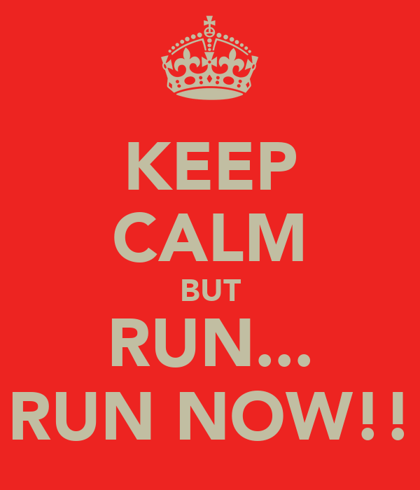KEEP CALM BUT RUN... RUN NOW!!