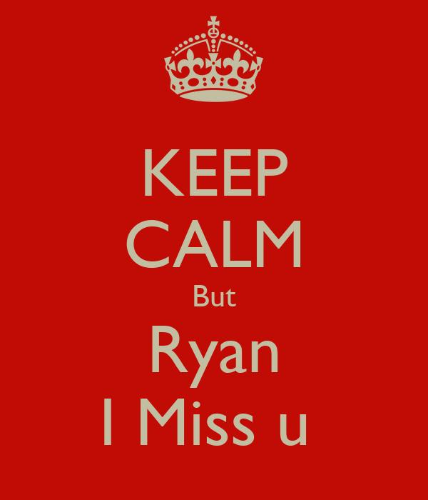 KEEP CALM But Ryan I Miss u