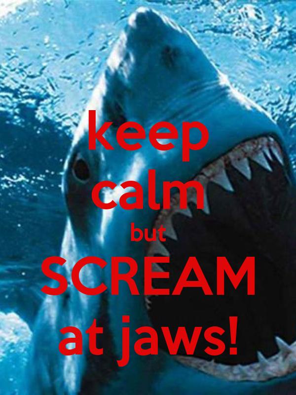 keep calm but SCREAM at jaws!