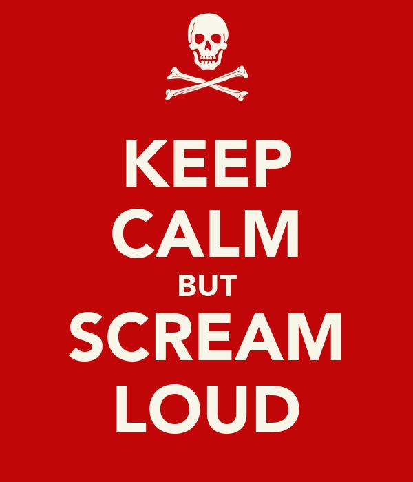 KEEP CALM BUT SCREAM LOUD