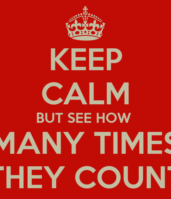 KEEP CALM BUT SEE HOW  MANY TIMES THEY COUNT