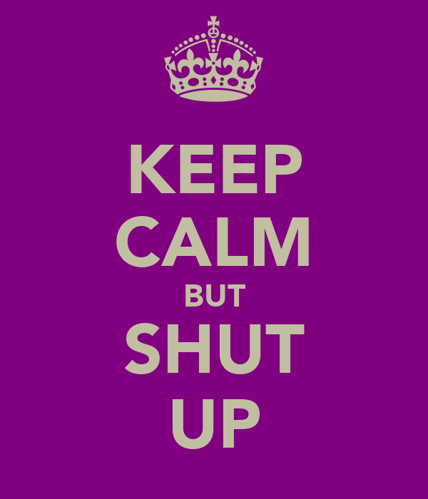 KEEP CALM BUT SHUT UP