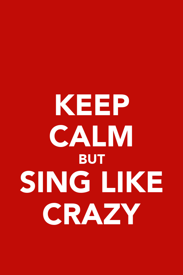 KEEP CALM BUT SING LIKE CRAZY