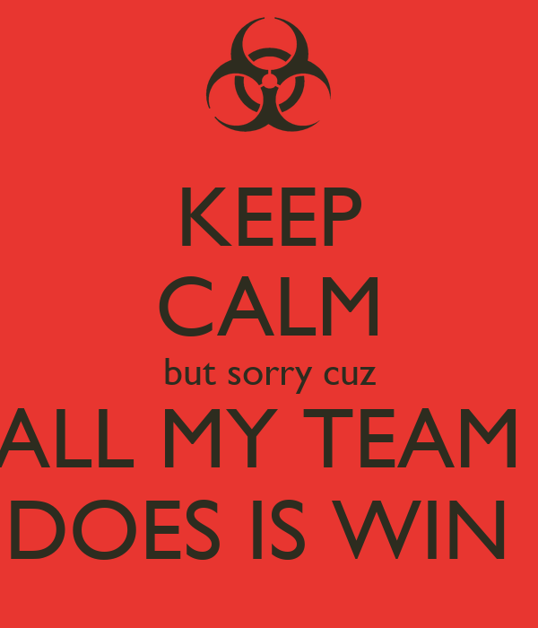 KEEP CALM but sorry cuz ALL MY TEAM  DOES IS WIN
