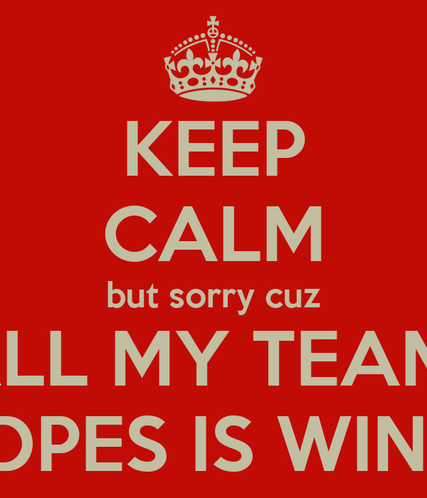 KEEP CALM but sorry cuz ALL MY TEAM  DPES IS WIN