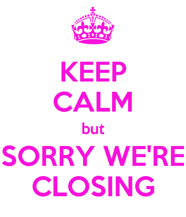 KEEP CALM but SORRY WE'RE CLOSING