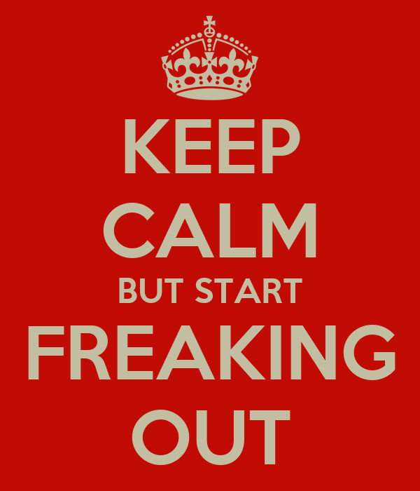 KEEP CALM BUT START FREAKING OUT